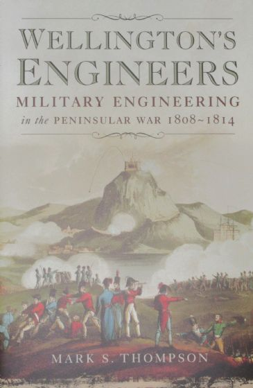 Wellington's Engineers - Military Engineering in the Peninsular War 1808-1814, by Mark S. Thompson